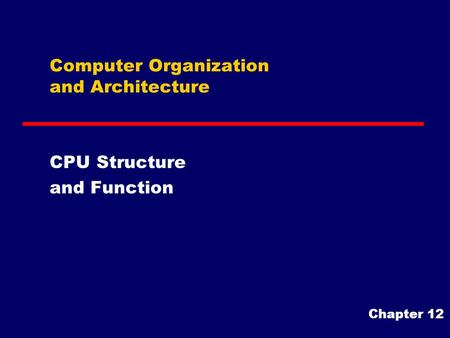 Computer Organization and Architecture CPU Structure and Function Chapter 12.