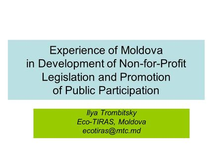 Experience of Moldova in Development of Non-for-Profit Legislation and Promotion of Public Participation Ilya Trombitsky Eco-TIRAS, Moldova
