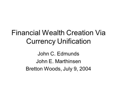 Financial Wealth Creation Via Currency Unification John C. Edmunds John E. Marthinsen Bretton Woods, July 9, 2004.
