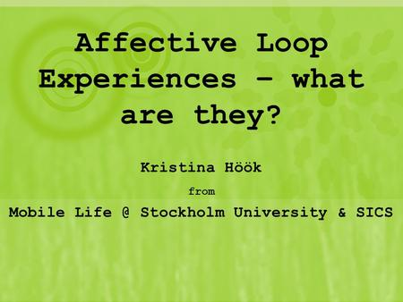Affective Loop Experiences – what are they? Kristina Höök from Mobile Stockholm University & SICS.