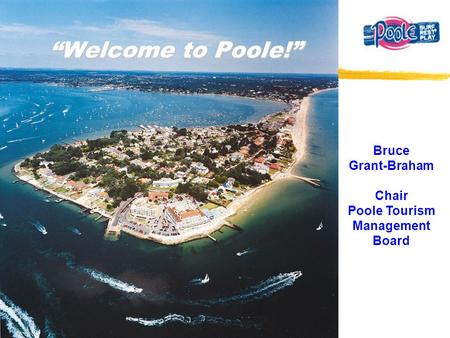 """Welcome to Poole!"" Bruce Grant-Braham Chair Poole Tourism Management Board."