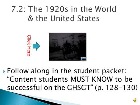 "7.2: The 1920s in the World & the United States  Follow along in the student packet: ""Content students MUST KNOW to be successful on the GHSGT"" (p. 128-130)"