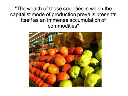The wealth of those societies in which the capitalist mode of production prevails presents itself as an immense accumulation of commodities