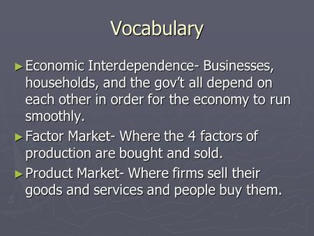 Vocabulary ► Economic Interdependence- Businesses, households, and the gov't all depend on each other in order for the economy to run smoothly. ► Factor.