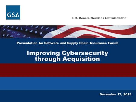 U.S. General Services Administration Presentation to: Software and Supply Chain Assurance Forum Improving Cybersecurity through Acquisition December 17,