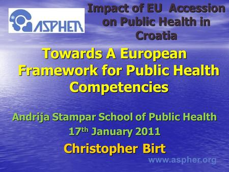 Www.aspher.org Impact of EU Accession on Public Health in Croatia Towards A European Framework for Public Health Competencies Andrija Stampar School of.