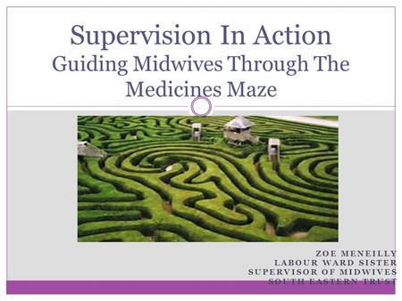 ZOE MENEILLY LABOUR WARD SISTER SUPERVISOR OF MIDWIVES SOUTH EASTERN TRUST Supervision In Action Guiding Midwives Through The Medicines Maze.