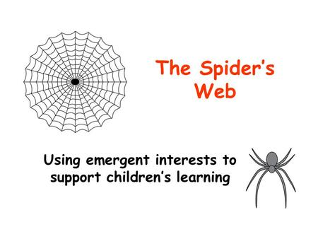 The Spider's Web Using emergent interests to support children's learning.