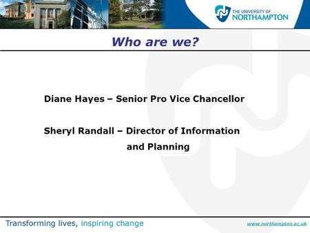 Www.northampton.ac.uk Who are we? Diane Hayes – Senior Pro Vice Chancellor Sheryl Randall – Director of Information and Planning.