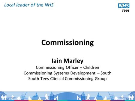 Commissioning Iain Marley Commissioning Officer – Children Commissioning Systems Development – South South Tees Clinical Commissioning Group.