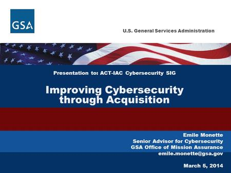 U.S. General Services Administration Presentation to: ACT-IAC Cybersecurity SIG Improving Cybersecurity through Acquisition Emile Monette Senior Advisor.