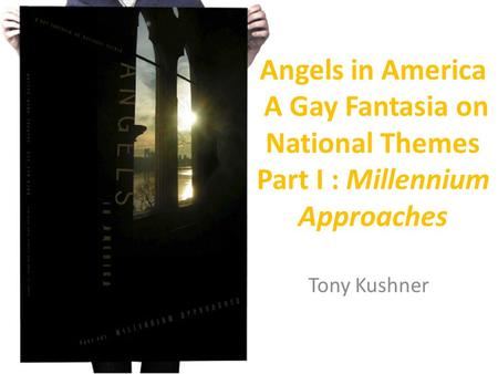 Angels in America A Gay Fantasia on National Themes Part I : Millennium Approaches Tony Kushner.