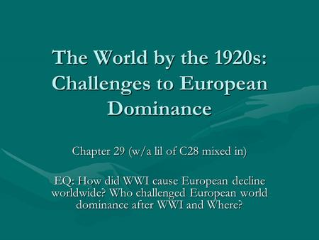 <strong>The</strong> World by <strong>the</strong> 1920s: Challenges to European Dominance Chapter 29 (w/a lil <strong>of</strong> C28 mixed in) EQ: How did WWI cause European decline worldwide? Who challenged.