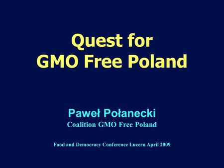 Quest for GMO Free Poland Paweł Połanecki Coalition GMO Free Poland Food and Democracy Conference Lucern April 2009.