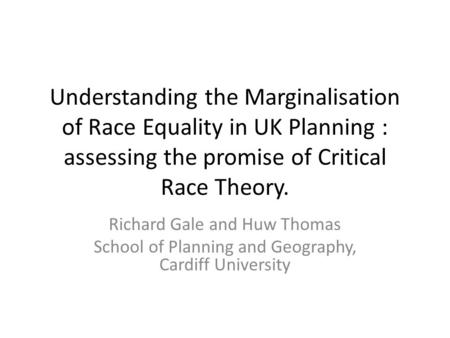 Understanding the Marginalisation of Race Equality in UK Planning : assessing the promise of Critical Race Theory. Richard Gale and Huw Thomas School of.