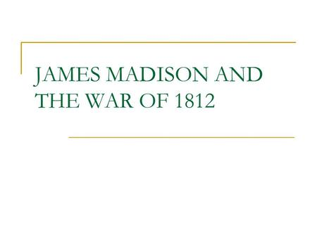 JAMES MADISON AND THE WAR OF 1812. THE ELECTION OF 1808 Jefferson decided he would not be a candidate for president in 1808, following the precedent set.