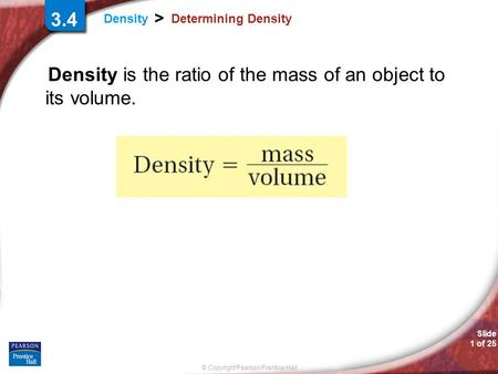 © Copyright Pearson Prentice Hall Slide 1 of 25 Density > Determining Density Density is the ratio of the mass of an object to its volume. 3.4.