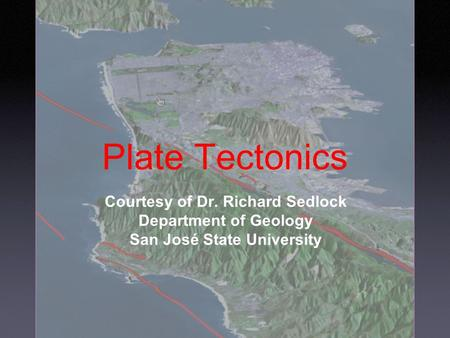 Plate Tectonics Courtesy of Dr. Richard Sedlock Department of Geology San José State University.