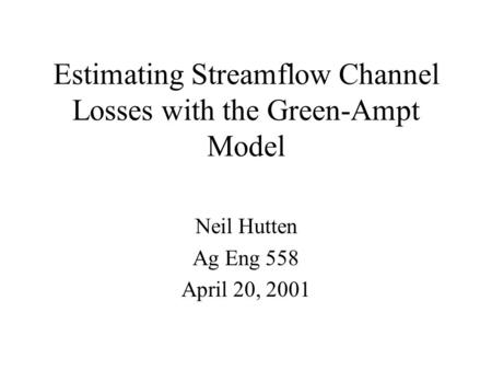 Estimating Streamflow Channel Losses with the Green-Ampt Model Neil Hutten Ag Eng 558 April 20, 2001.