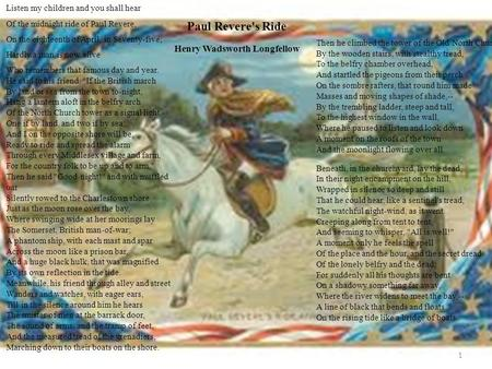11 Paul Revere's Ride Henry Wadsworth Longfellow Listen my children and you shall hear Of the midnight ride of Paul Revere, On the eighteenth of April,