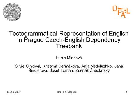 June 6, 20073rd PIRE Meeting1 Tectogrammatical Representation of English in Prague Czech-English Dependency Treebank Lucie Mladová Silvie Cinková, Kristýna.