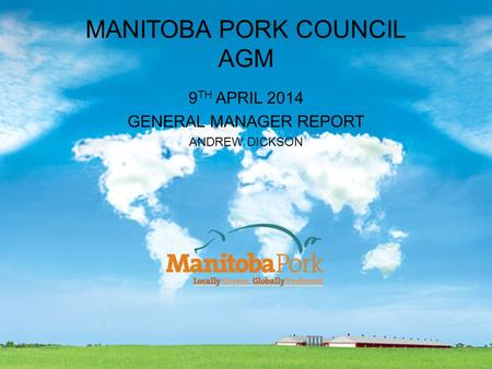 MANITOBA PORK COUNCIL AGM 9 TH APRIL 2014 GENERAL MANAGER REPORT ANDREW DICKSON.