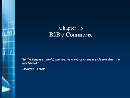 "Chapter 15 B2B e-Commerce ""In the business world, the rearview mirror is always clearer than the windshield."" ~Warren Buffett."