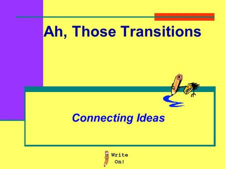 Ah, Those Transitions Connecting Ideas Transition words: Provide more information Provide an example Provide a cause or reason Provide a result or an.