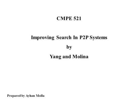 CMPE 521 Improving Search In P2P Systems by Yang and Molina Prepared by Ayhan Molla.