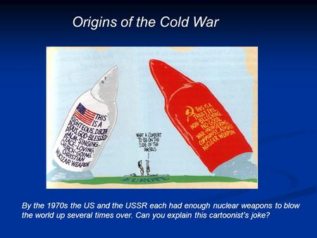 Origins of the Cold War By the 1970s the US and the USSR each had enough nuclear weapons to blow the world up several times over. Can you explain this.