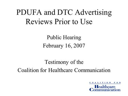 PDUFA and DTC Advertising Reviews Prior to Use Public Hearing February 16, 2007 Testimony of the Coalition for Healthcare Communication.