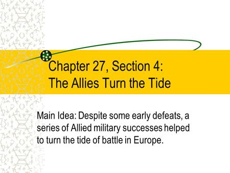 Chapter 27, Section 4: The Allies Turn the Tide Main Idea: Despite some early defeats, a series of Allied military successes helped to turn the tide of.