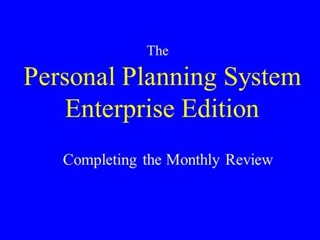 Personal Planning System Enterprise Edition The Completing the Monthly Review.