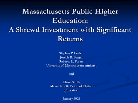 Massachusetts Public Higher Education: A Shrewd Investment with Significant Returns Stephen P. Coelen Joseph B. Berger Rebecca L. Forest University of.