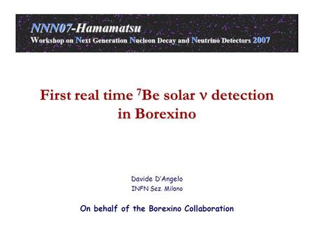 First real time 7 Be solar detection in Borexino Davide D'Angelo INFN Sez. Milano On behalf of the Borexino Collaboration.