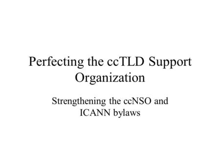 Perfecting the ccTLD Support Organization Strengthening the ccNSO and ICANN bylaws.