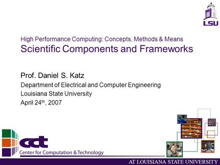 AT LOUISIANA STATE UNIVERSITY High Performance Computing: Concepts, Methods & Means Scientific Components and Frameworks Prof. Daniel S. Katz Department.