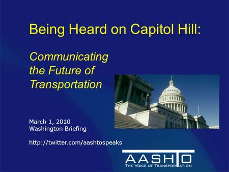 Being Heard on Capitol Hill: Communicating the Future of Transportation March 1, 2010 Washington Briefing