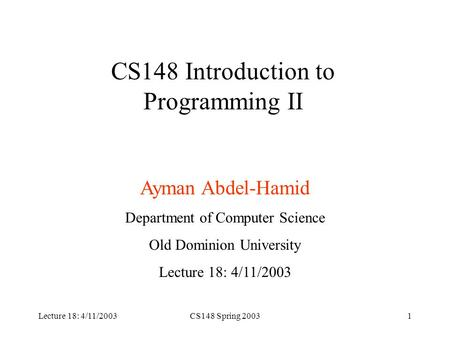 Lecture 18: 4/11/2003CS148 Spring 20031 CS148 Introduction to Programming II Ayman Abdel-Hamid Department of Computer Science Old Dominion University Lecture.
