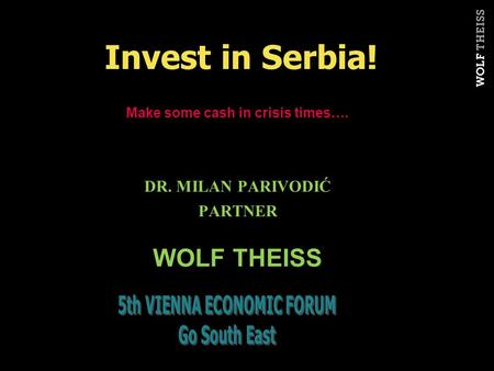 Make some cash in crisis times…. DR. MILAN PARIVODIĆ PARTNER WOLF THEISS Invest in Serbia!