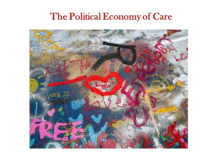 The Political Economy of Care. What is care work and why is it important? Where do motivations for care come from and what are their consequences? How.