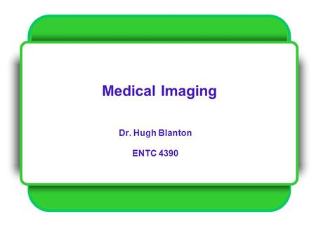 Medical Imaging Dr. Hugh Blanton ENTC 4390.