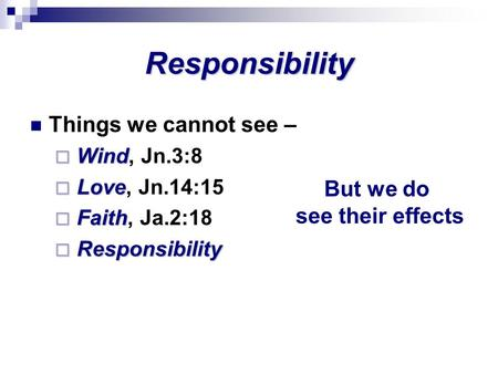 Responsibility Things we cannot see –  Wind  Wind, Jn.3:8  Love  Love, Jn.14:15  Faith  Faith, Ja.2:18  Responsibility But we do see their effects.