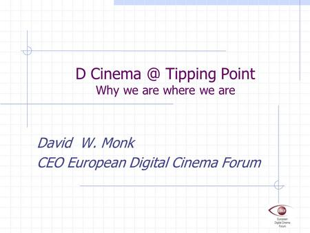 D Tipping Point Why we are where we are David W. Monk CEO European Digital Cinema Forum.