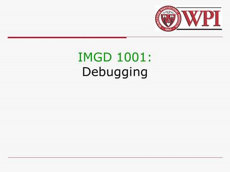 IMGD 1001: Debugging. 2 Debugging Introduction (1 of 2)  Debugging is methodical process for removing mistakes in a program  So important, whole set.
