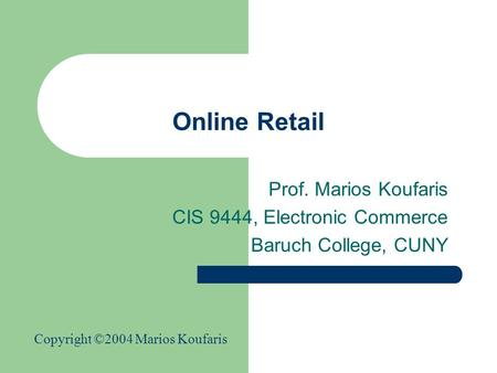 Online Retail Prof. Marios Koufaris CIS 9444, Electronic Commerce Baruch College, CUNY Copyright ©2004 Marios Koufaris.