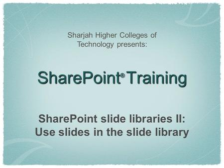 SharePoint ® Training SharePoint slide libraries II: Use slides in the slide library Sharjah Higher Colleges of Technology presents: