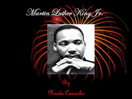 "Martin Luther King Jr. By Narda Camacho. Martin Luther King was a very important African American. He is also very famous for his ""I Have A Dream"" speech."