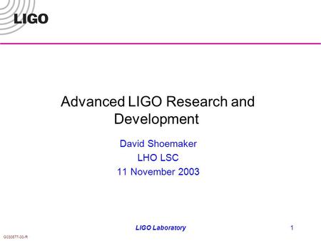 G030577-00-R LIGO Laboratory1 Advanced LIGO Research and Development David Shoemaker LHO LSC 11 November 2003.