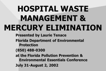 HOSPITAL WASTE MANAGEMENT & MERCURY ELIMINATION Presented by Laurie Tenace Florida Department of Environmental Protection (850) 488-0300 at the Florida.